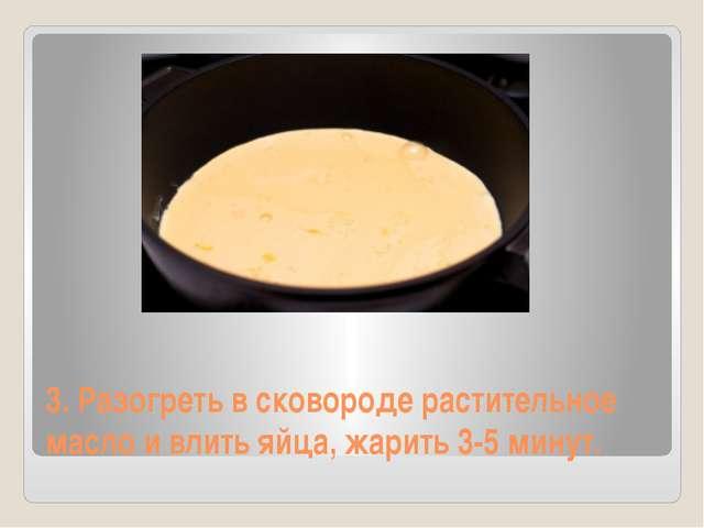 3. Разогреть в сковороде растительное масло и влить яйца, жарить 3-5 минут.