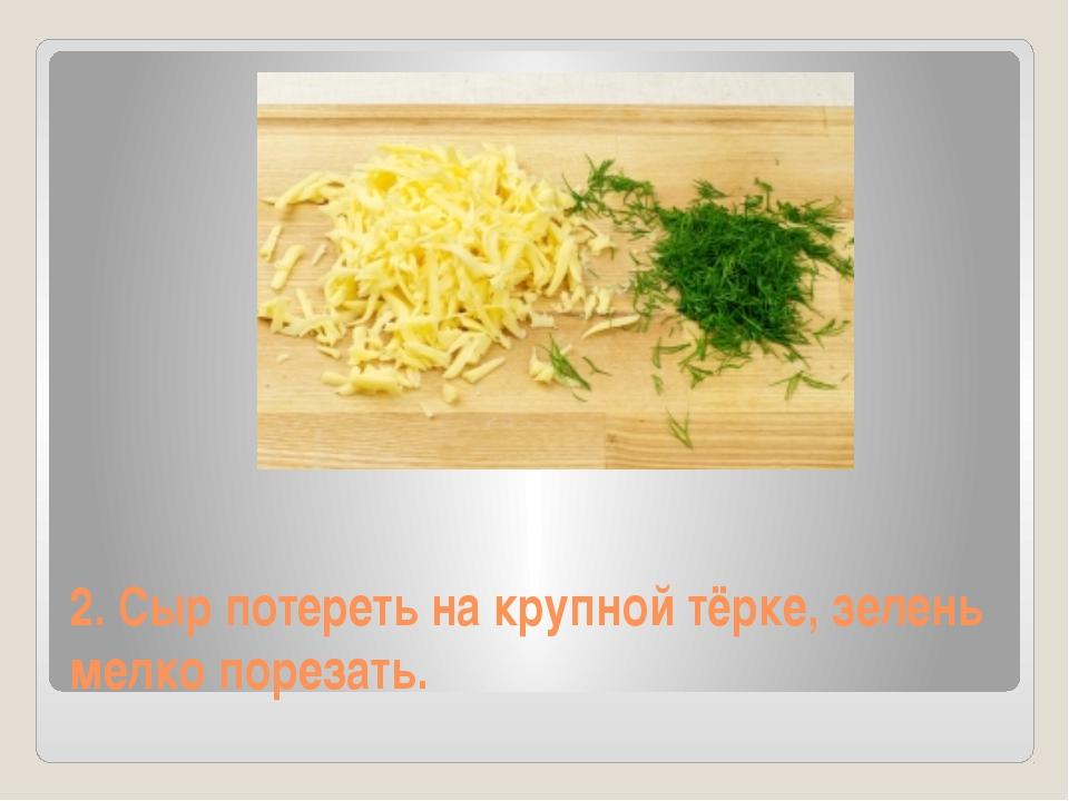 2. Сыр потереть на крупной тёрке, зелень мелко порезать.