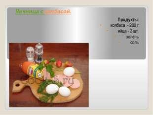 Яичница с колбасой. Продукты: колбаса - 200 г яйца - 3 шт. зелень соль