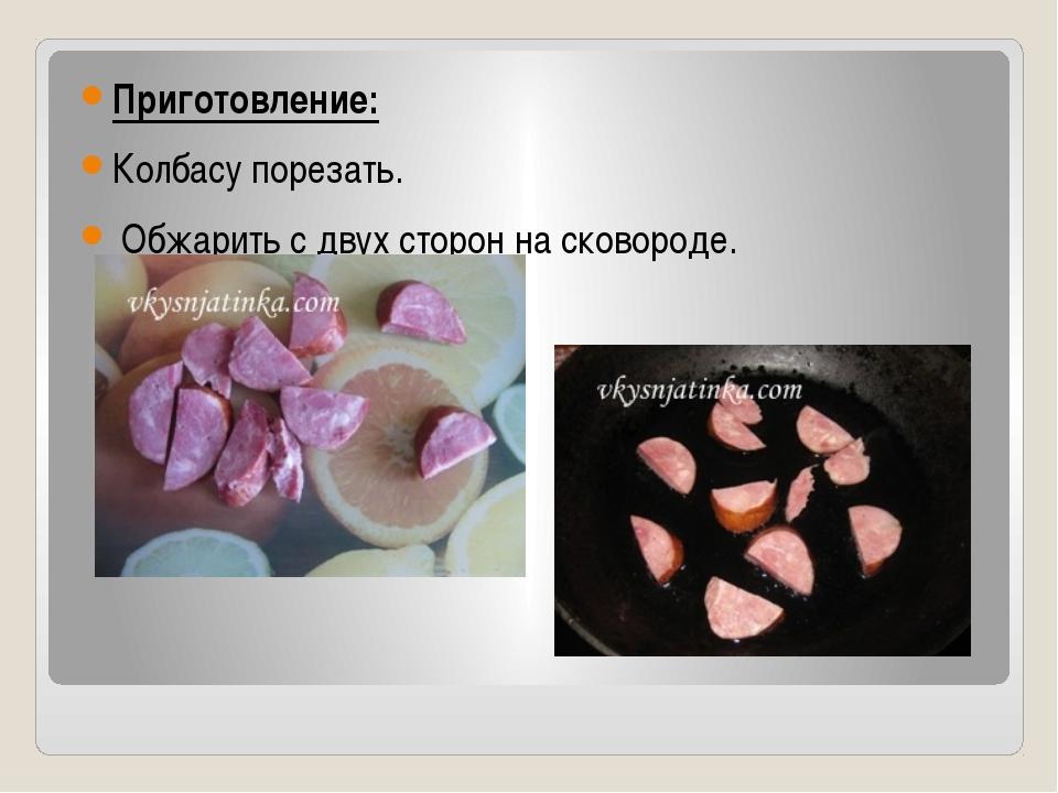 Приготовление: Колбасу порезать. Обжарить с двух сторон на сковороде.