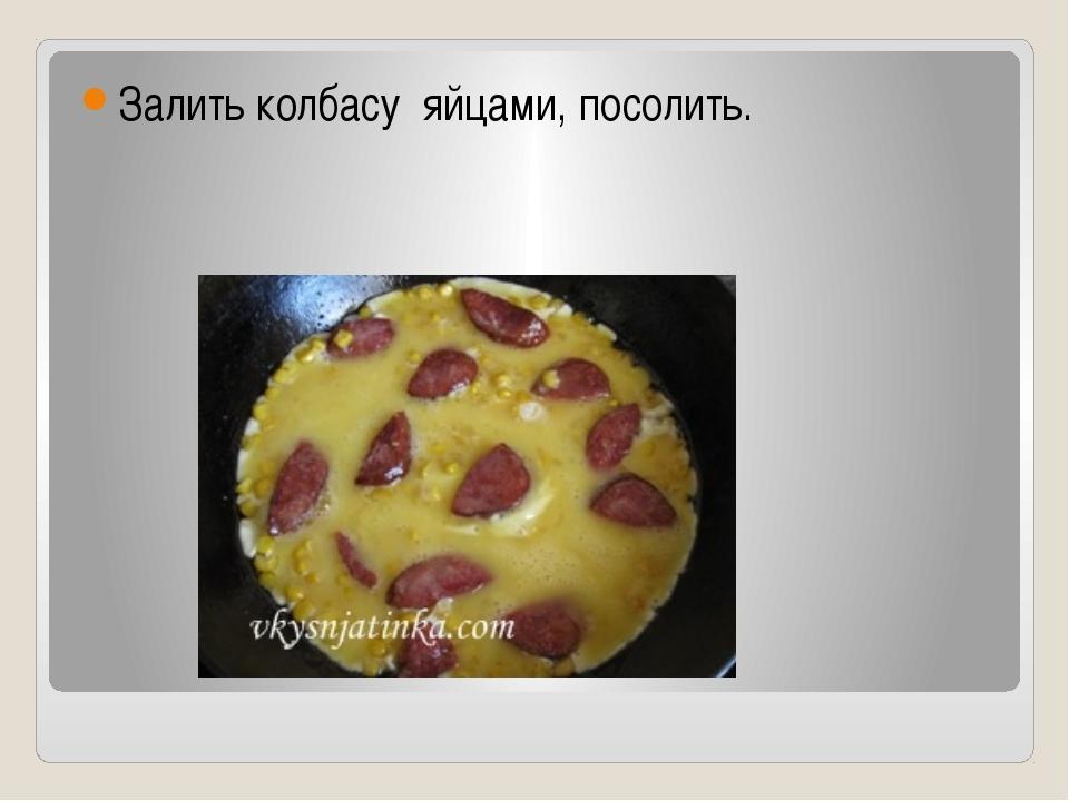 Залить колбасу яйцами, посолить.