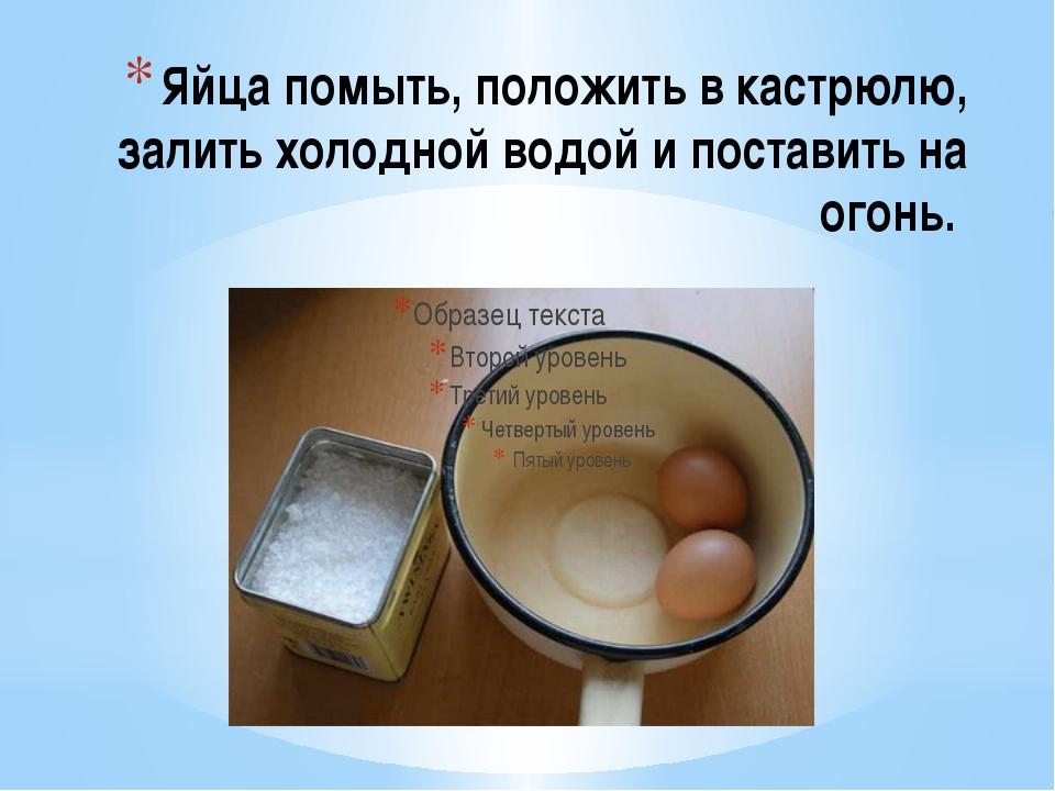Яйца помыть, положить в кастрюлю, залить холодной водой и поставить на огонь.
