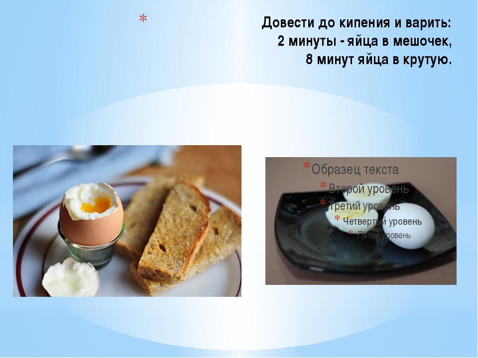 Довести до кипения и варить: 2 минуты - яйца в мешочек, 8 минут яйца в крутую.