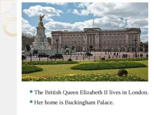 The British Queen Elizabeth II lives in London. Her home is Buckingham Palace.