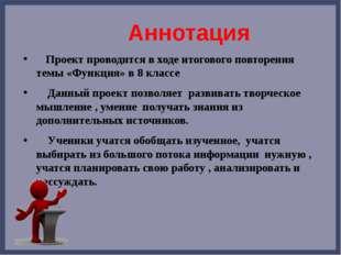 Аннотация Проект проводится в ходе итогового повторения темы «Функция» в 8 к