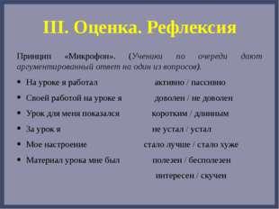 III. Оценка. Рефлексия Принцип «Микрофон». (Ученики по очереди дают аргументи
