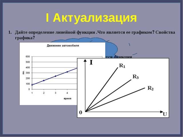 I Актуализация Дайте определение линейной функции .Что является ее графиком...