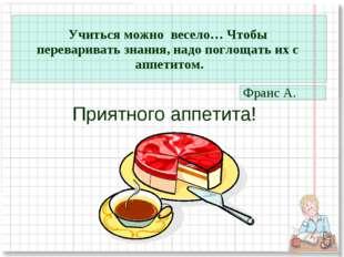Приятного аппетита! Учиться можно весело… Чтобы переваривать знания, надо пог