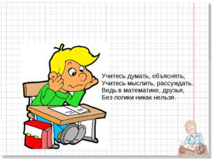 Учитесь думать, объяснять, Учитесь мыслить, рассуждать. Ведь в математике, др