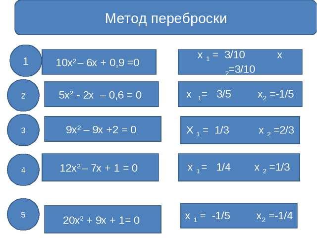 Метод переброски 10х2 – 6х + 0,9 =0 5х2 - 2х – 0,6 = 0 9х2 – 9х +2 = 0 12х2...