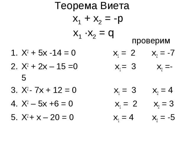 Теорема Виета х1 + х2 = -р х1 ·х2 = q проверим Х2 + 5х -14 = 0 х1 = 2 х2 = -7...