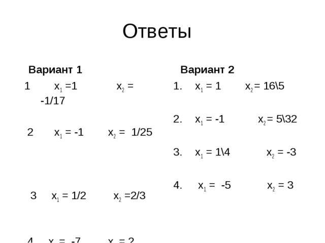 Ответы Вариант 1 1 х1 =1 х2 = -1/17 2 х1 = -1 х2 = 1/25 3 х1 = 1/2 х2 =2/3 4...