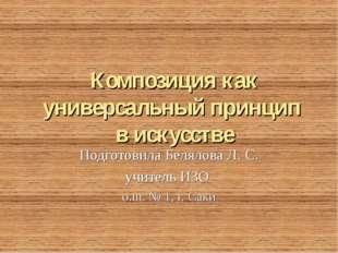 Композиция как универсальный принцип в искусстве Подготовила Белялова Л. С. у