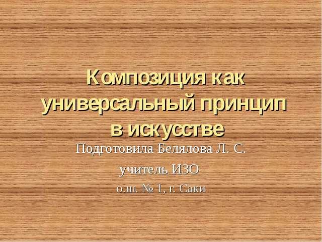 Композиция как универсальный принцип в искусстве Подготовила Белялова Л. С. у...