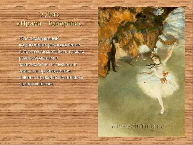 Э.Дега «Прима – балерина» В ассиметричной композиции расположение объектов мо...