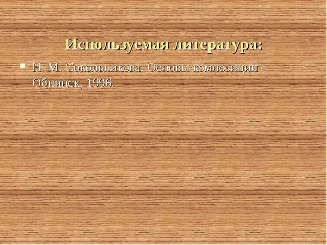 Используемая литература: Н. М. Сокольникова. Основы композиции – Обнинск, 1996.