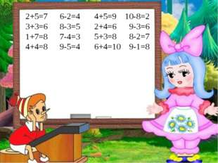 2+5=7 3+3=6 1+7=8 4+4=8 6-2=4 8-3=5 7-4=3 9-5=4 4+5=9 2+4=6 5+3=8 6+4=10 10-8
