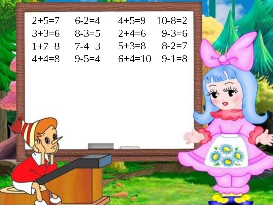 2+5=7 3+3=6 1+7=8 4+4=8 6-2=4 8-3=5 7-4=3 9-5=4 4+5=9 2+4=6 5+3=8 6+4=10 10-8...