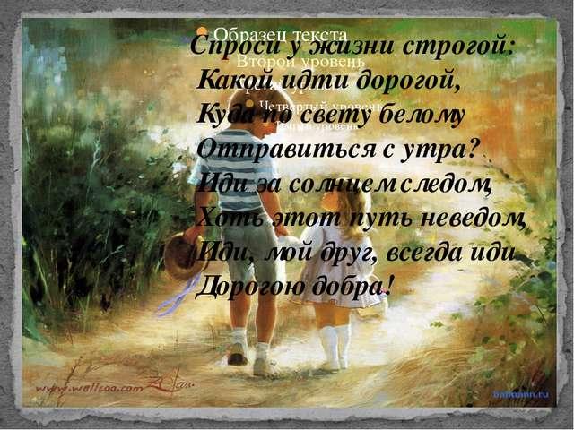 Спроси у жизни строгой: Какой идти дорогой, Куда по свету белому Отправиться...