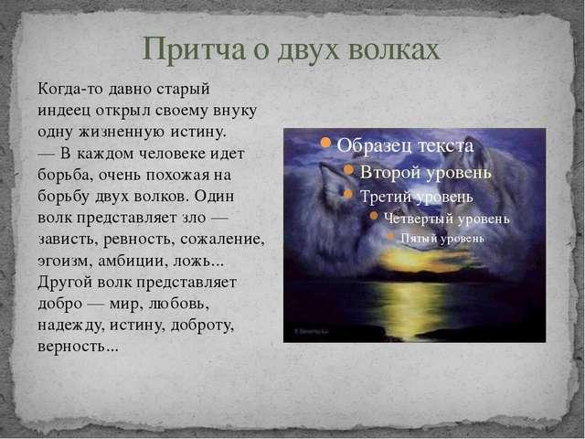 Притча о двух волках Когда-то давно старый индеец открыл своему внуку одну жи...