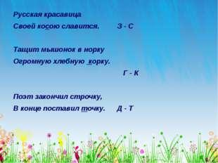 Русская красавица Своей косою славится. З - С Тащит мышонок в норку Огромную