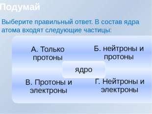 Выберите правильный ответ. В состав ядра атома входят следующие частицы: Поду