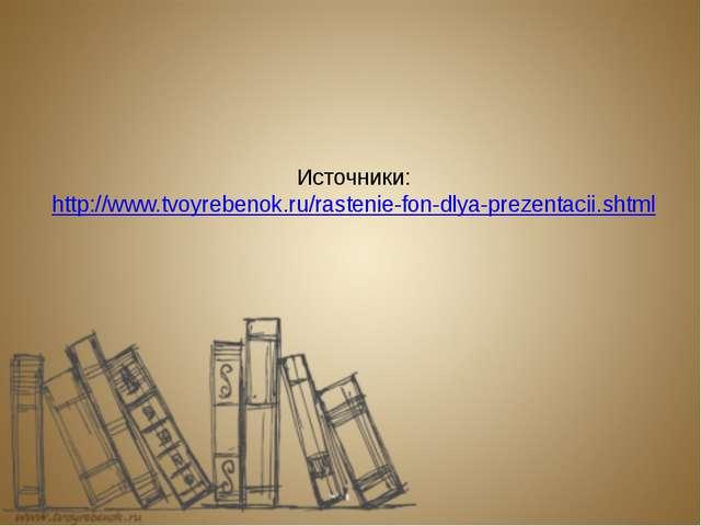 Источники: http://www.tvoyrebenok.ru/rastenie-fon-dlya-prezentacii.shtml