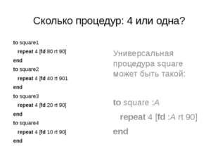 Сколько процедур: 4 или одна? to square1 repeat 4 [fd 80 rt 90] end to square