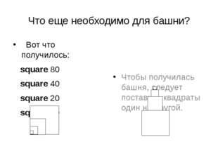 Что еще необходимо для башни? Вот что получилось: square 80 square 40 square
