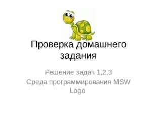 Проверка домашнего задания Решение задач 1,2,3 Среда программирования MSW Logo