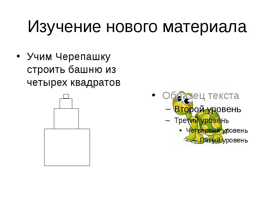 Изучение нового материала Учим Черепашку строить башню из четырех квадратов