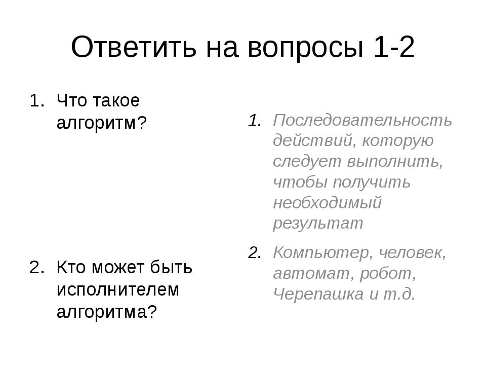 Ответить на вопросы 1-2 Что такое алгоритм? Кто может быть исполнителем алгор...