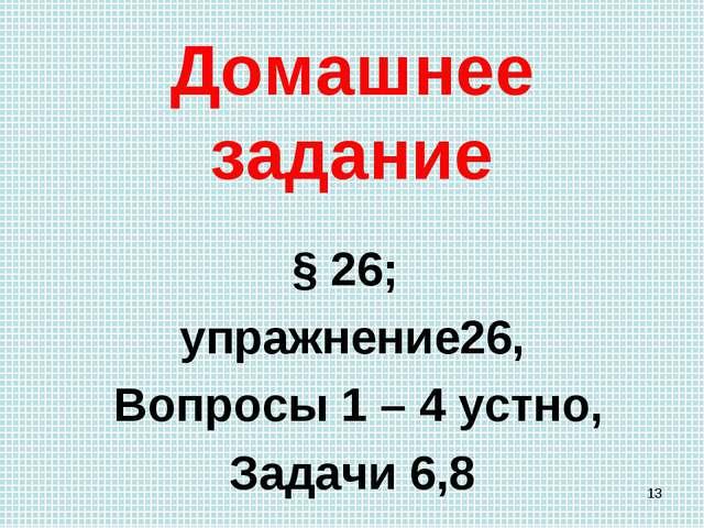 Домашнее задание § 26; упражнение26, Вопросы 1 – 4 устно, Задачи 6,8 *
