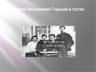 Алексей Максимович Горький в гостях.