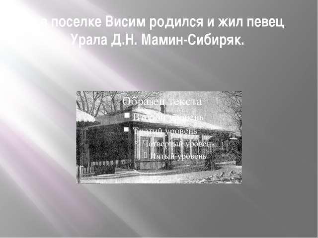 ..в поселке Висим родился и жил певец Урала Д.Н. Мамин-Сибиряк.
