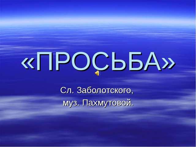 «ПРОСЬБА» Сл. Заболотского, муз. Пахмутовой.
