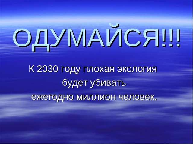 ОДУМАЙСЯ!!! К 2030 году плохая экология будет убивать ежегодно миллион человек.