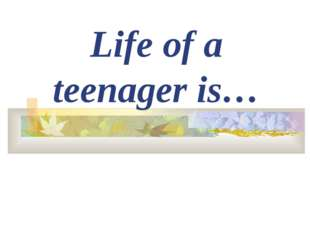Life of a teenager is…