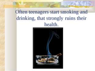 Often teenagers start smoking and drinking, that strongly ruins their health.