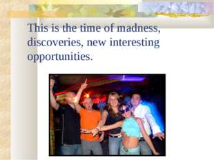 This is the time of madness, discoveries, new interesting opportunities.