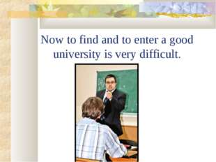 Now to find and to enter a good university is very difficult.