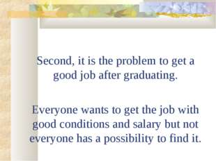 Second, it is the problem to get a good job after graduating. Everyone wants