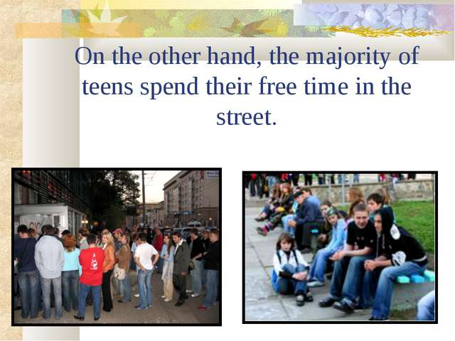 On the other hand, the majority of teens spend their free time in the street.