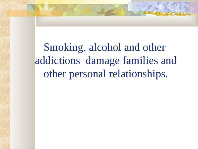Smoking, alcohol and other addictions damage families and other personal rela...