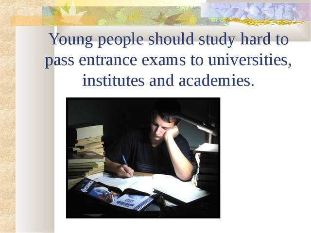 Young people should study hard to pass entrance exams to universities, instit...