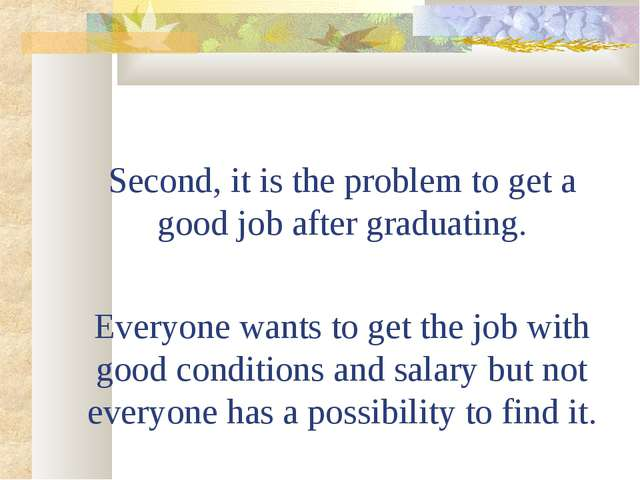 Second, it is the problem to get a good job after graduating. Everyone wants...