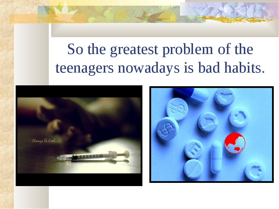 So the greatest problem of the teenagers nowadays is bad habits.