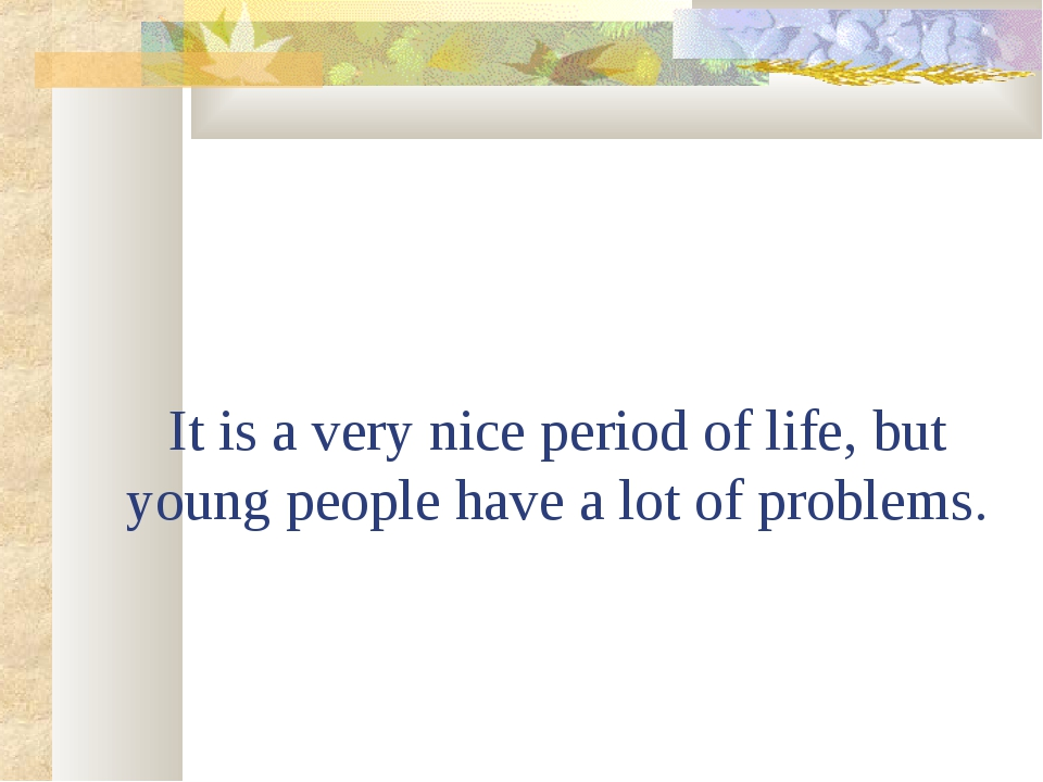It is a very nice period of life, but young people have a lot of problems.