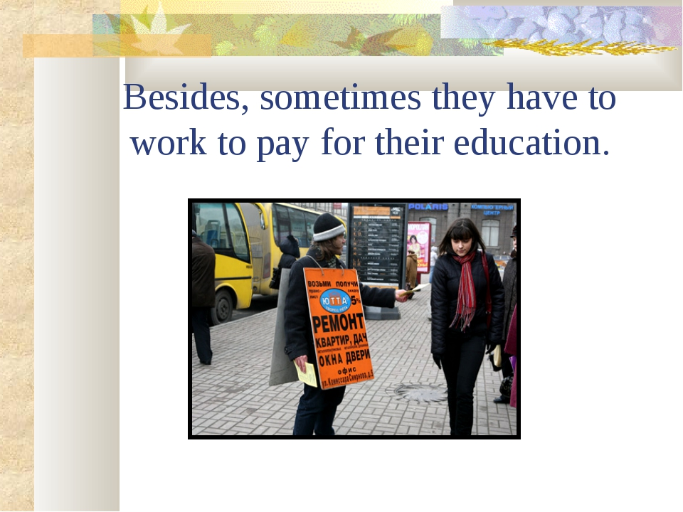 Besides, sometimes they have to work to pay for their education.