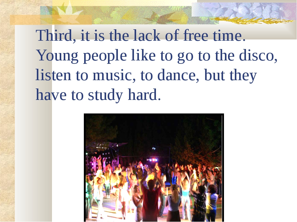 Third, it is the lack of free time. Young people like to go to the disco, lis...